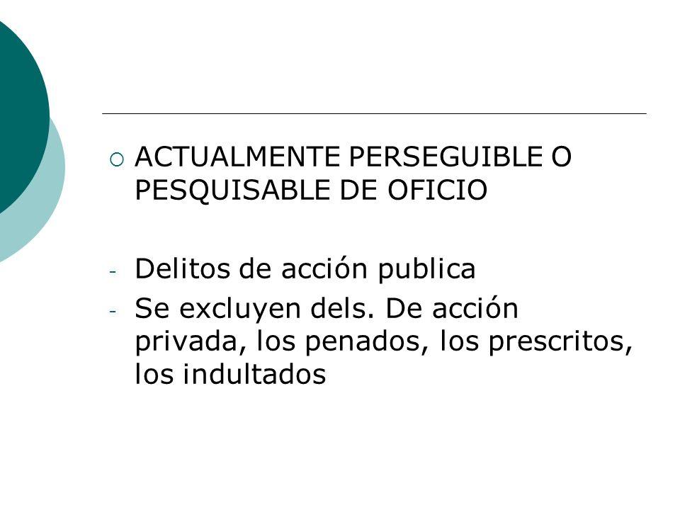 ACTUALMENTE PERSEGUIBLE O PESQUISABLE DE OFICIO - Delitos de acción publica - Se excluyen dels. De acción privada, los penados, los prescritos, los in