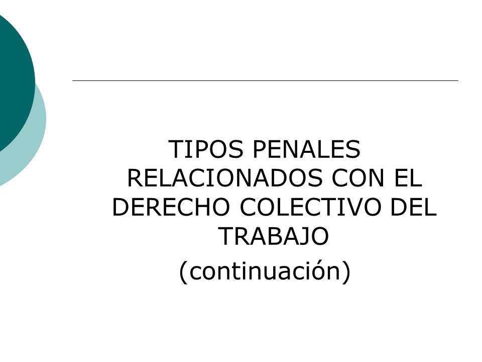 TIPOS PENALES RELACIONADOS CON EL DERECHO COLECTIVO DEL TRABAJO (continuación)