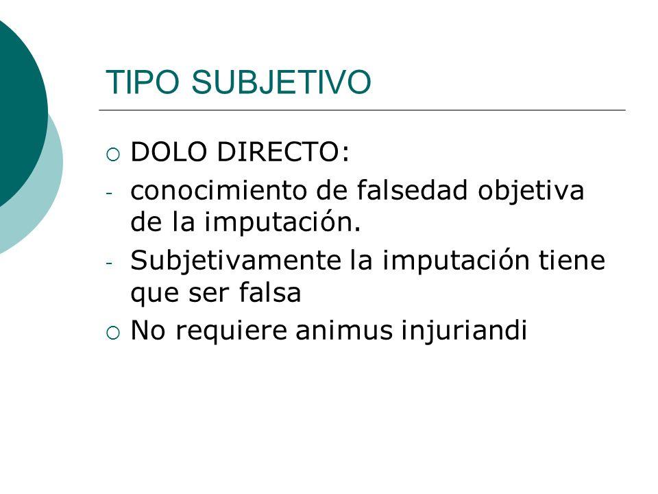 TIPO SUBJETIVO DOLO DIRECTO: - conocimiento de falsedad objetiva de la imputación. - Subjetivamente la imputación tiene que ser falsa No requiere anim