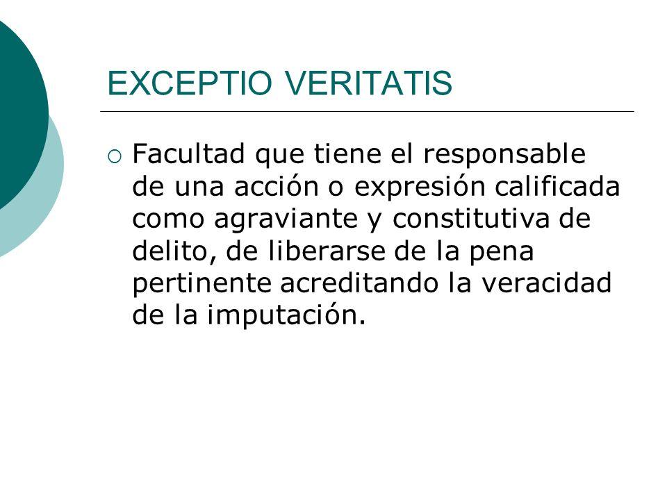 EXCEPTIO VERITATIS Facultad que tiene el responsable de una acción o expresión calificada como agraviante y constitutiva de delito, de liberarse de la