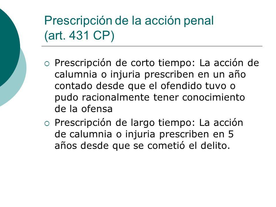 Prescripción de la acción penal (art. 431 CP) Prescripción de corto tiempo: La acción de calumnia o injuria prescriben en un año contado desde que el