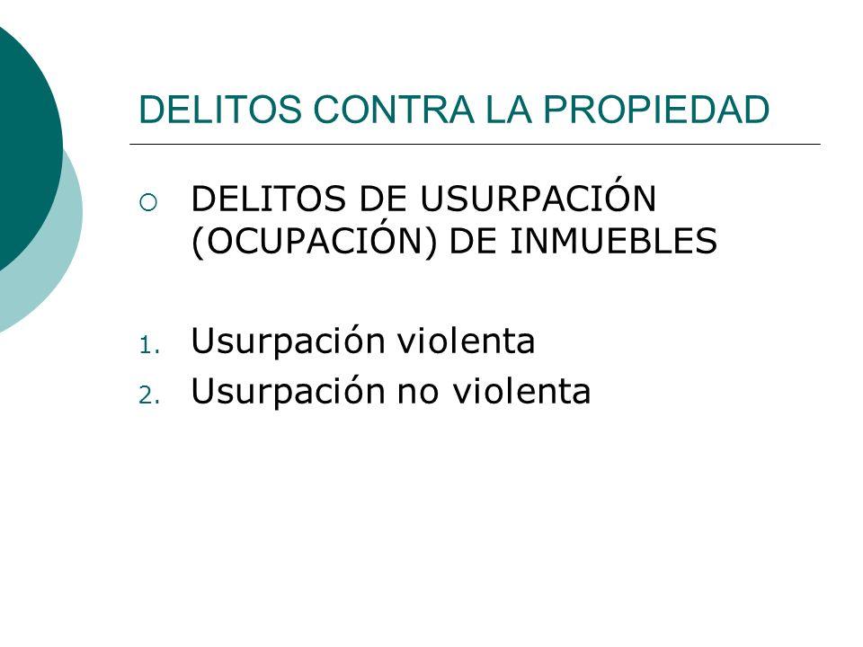 DELITOS CONTRA LA PROPIEDAD DELITOS DE USURPACIÓN (OCUPACIÓN) DE INMUEBLES 1. Usurpación violenta 2. Usurpación no violenta