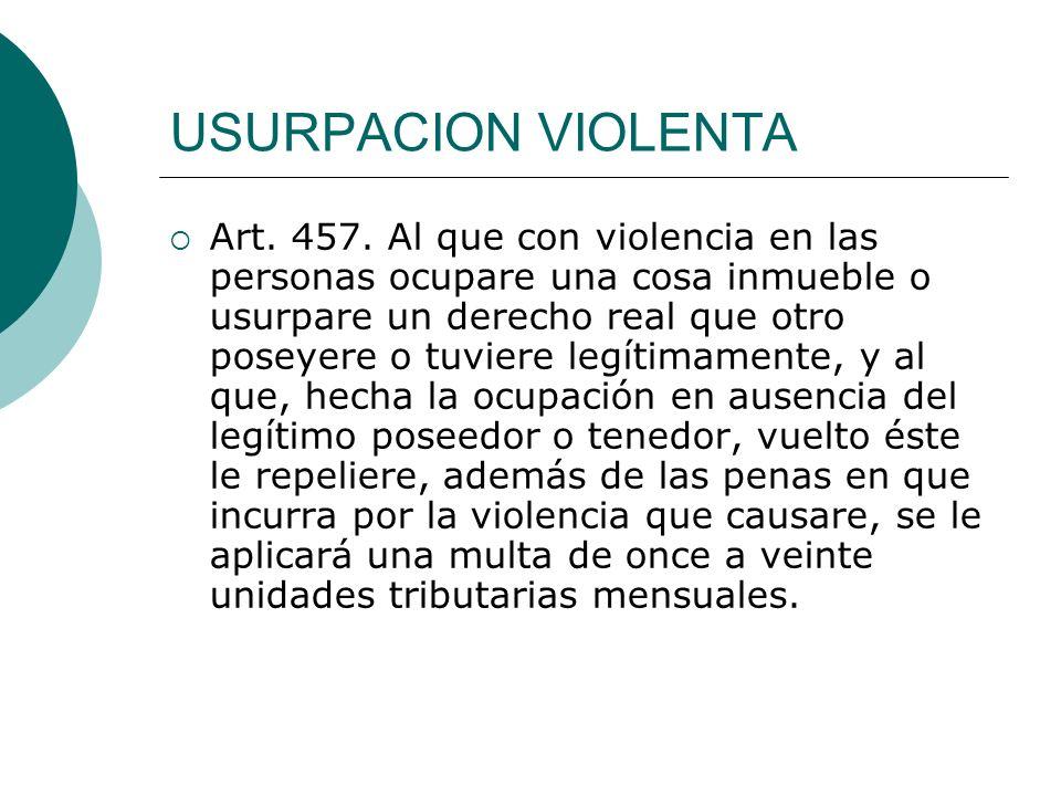 USURPACION VIOLENTA Art. 457. Al que con violencia en las personas ocupare una cosa inmueble o usurpare un derecho real que otro poseyere o tuviere le