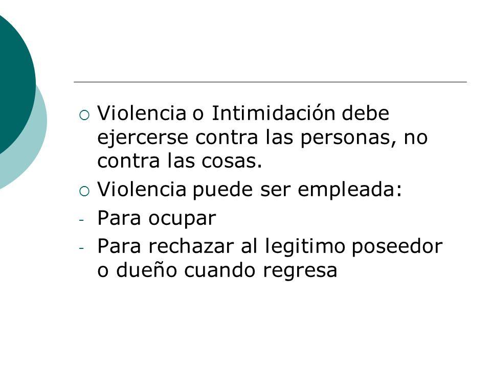 Violencia o Intimidación debe ejercerse contra las personas, no contra las cosas. Violencia puede ser empleada: - Para ocupar - Para rechazar al legit