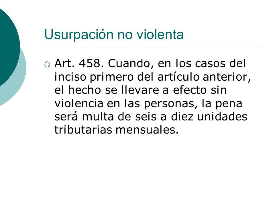 Usurpación no violenta Art. 458. Cuando, en los casos del inciso primero del artículo anterior, el hecho se llevare a efecto sin violencia en las pers