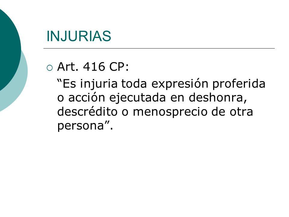 INJURIAS Art. 416 CP: Es injuria toda expresión proferida o acción ejecutada en deshonra, descrédito o menosprecio de otra persona.