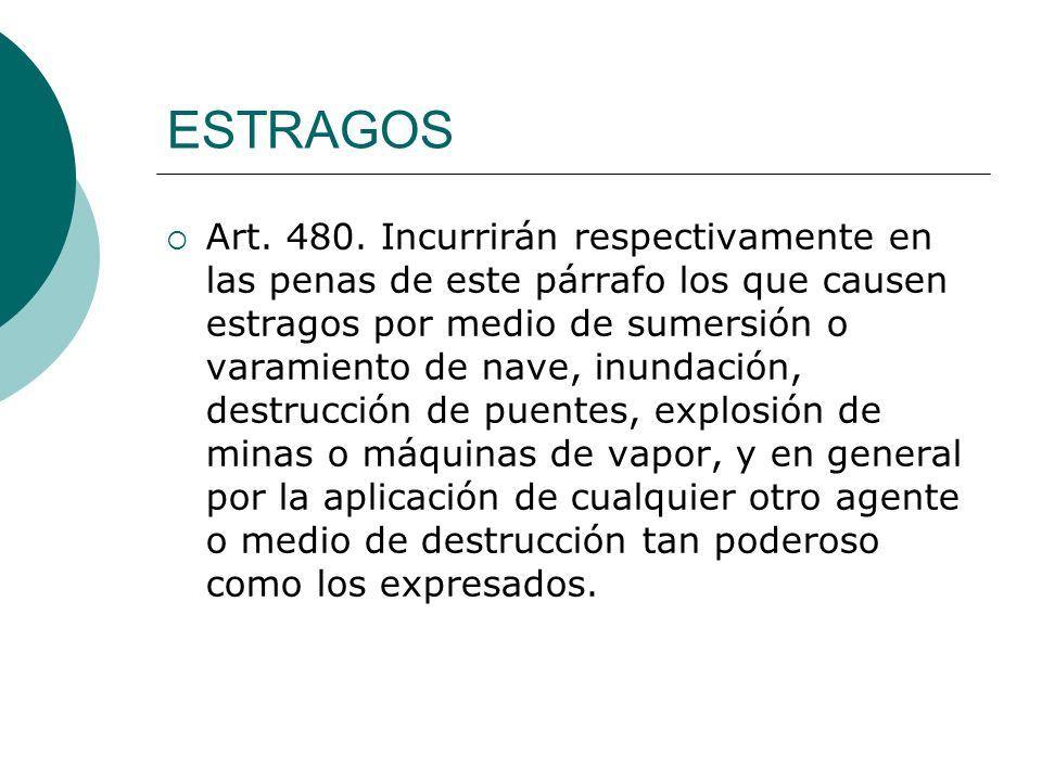 ESTRAGOS Art. 480. Incurrirán respectivamente en las penas de este párrafo los que causen estragos por medio de sumersión o varamiento de nave, inunda