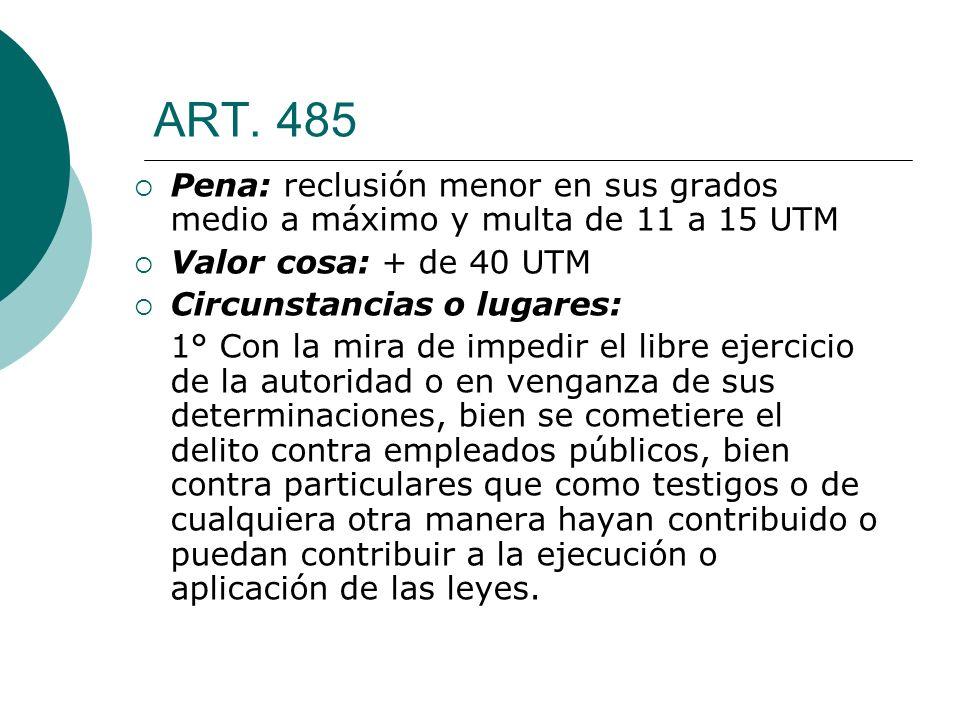 ART. 485 Pena: reclusión menor en sus grados medio a máximo y multa de 11 a 15 UTM Valor cosa: + de 40 UTM Circunstancias o lugares: 1° Con la mira de