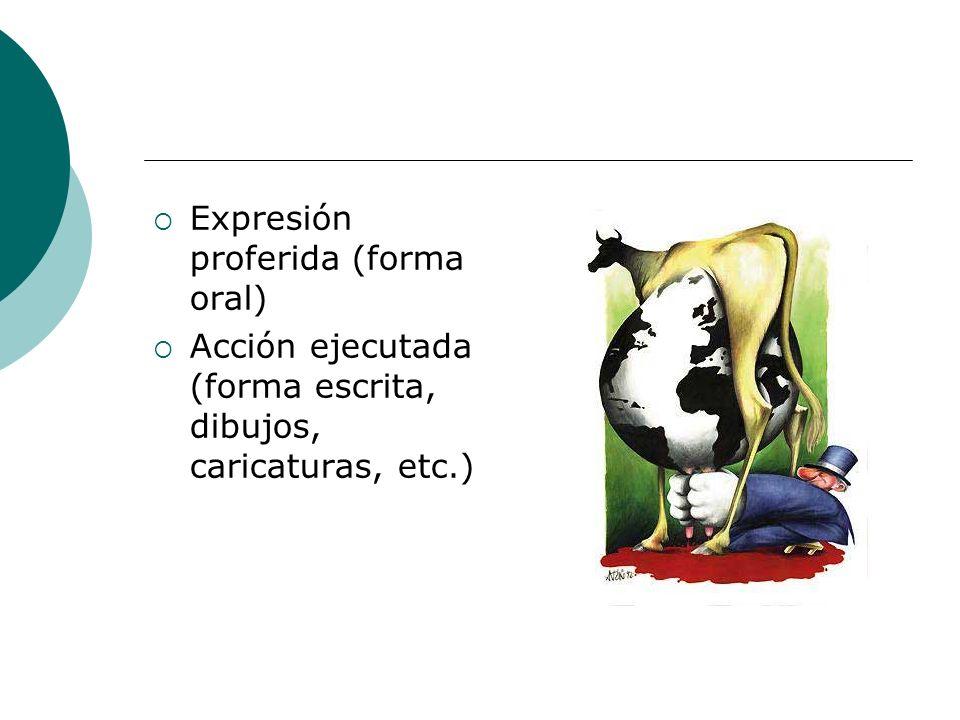 Expresión proferida (forma oral) Acción ejecutada (forma escrita, dibujos, caricaturas, etc.)