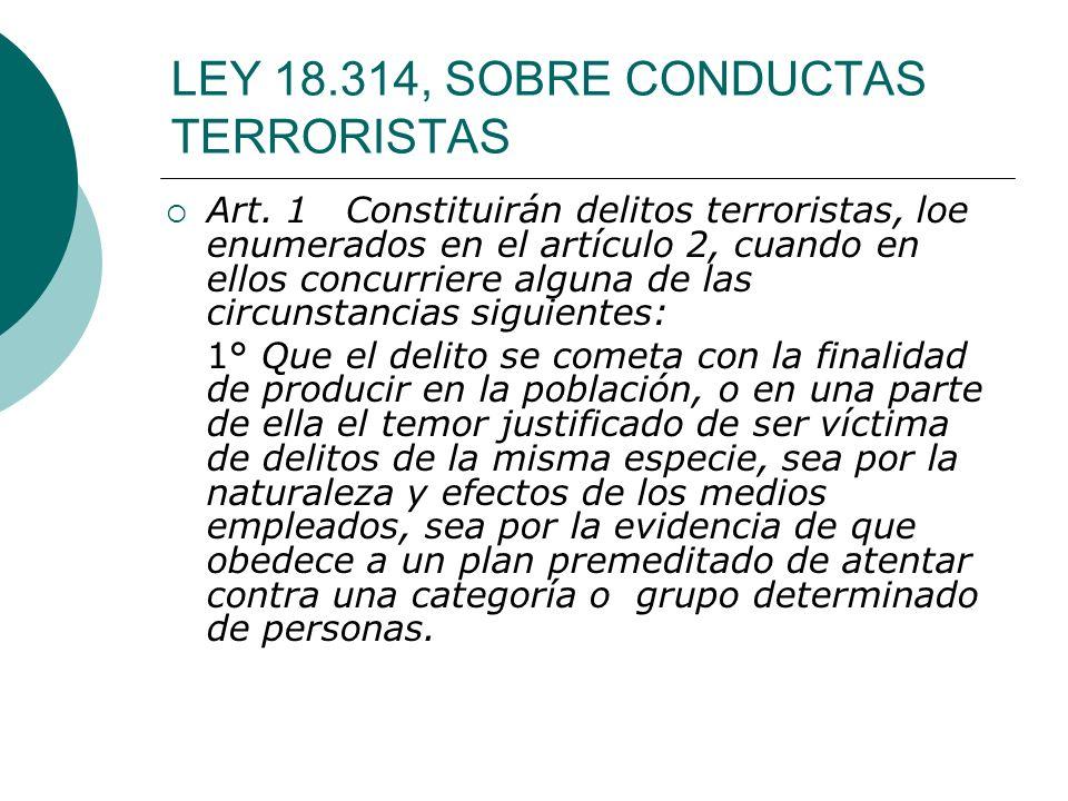 LEY 18.314, SOBRE CONDUCTAS TERRORISTAS Art. 1 Constituirán delitos terroristas, loe enumerados en el artículo 2, cuando en ellos concurriere alguna d