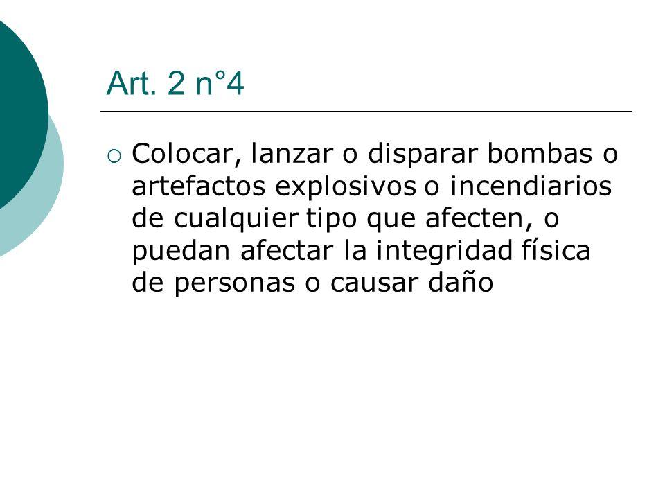 Art. 2 n°4 Colocar, lanzar o disparar bombas o artefactos explosivos o incendiarios de cualquier tipo que afecten, o puedan afectar la integridad físi