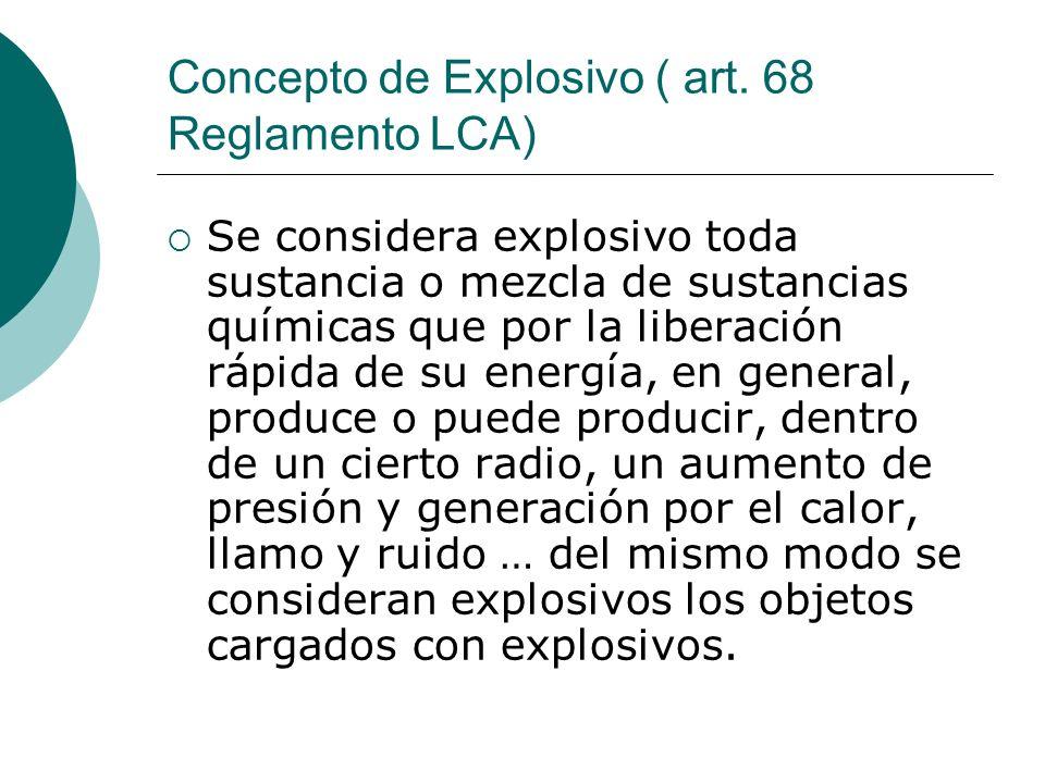 Concepto de Explosivo ( art. 68 Reglamento LCA) Se considera explosivo toda sustancia o mezcla de sustancias químicas que por la liberación rápida de
