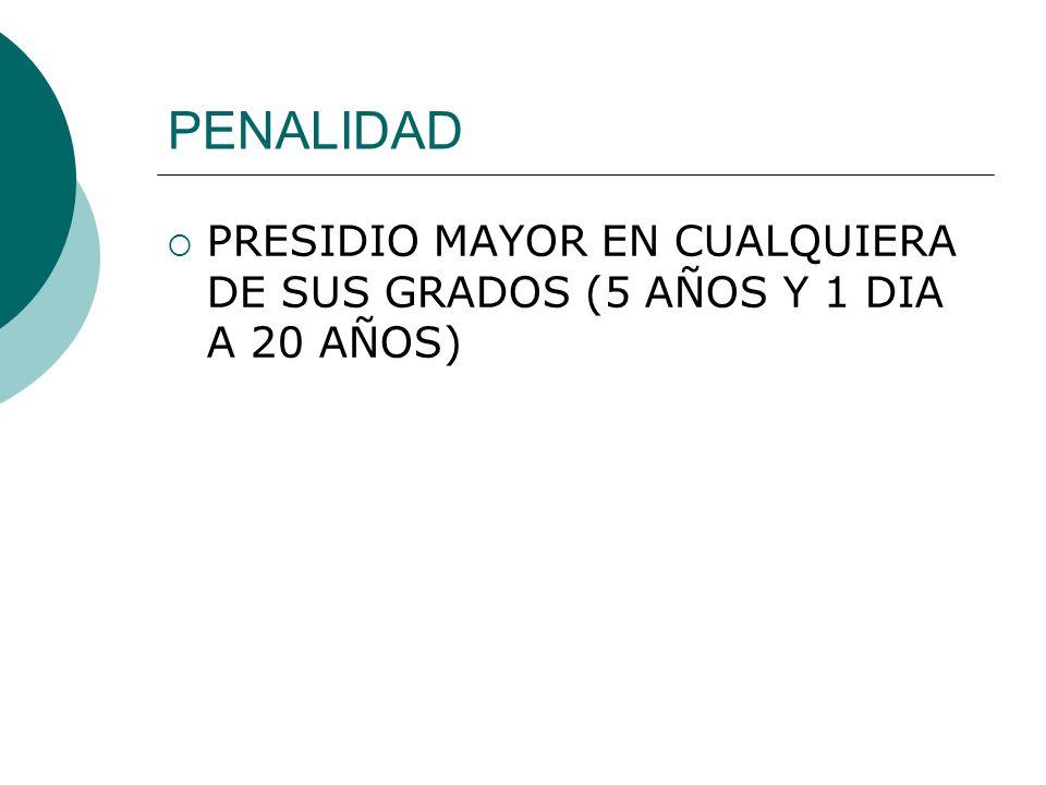 PENALIDAD PRESIDIO MAYOR EN CUALQUIERA DE SUS GRADOS (5 AÑOS Y 1 DIA A 20 AÑOS)