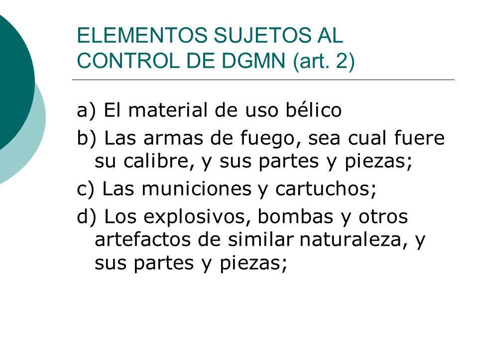ELEMENTOS SUJETOS AL CONTROL DE DGMN (art. 2) a) El material de uso bélico b) Las armas de fuego, sea cual fuere su calibre, y sus partes y piezas; c)