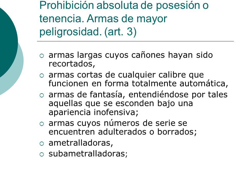 Prohibición absoluta de posesión o tenencia. Armas de mayor peligrosidad. (art. 3) armas largas cuyos cañones hayan sido recortados, armas cortas de c