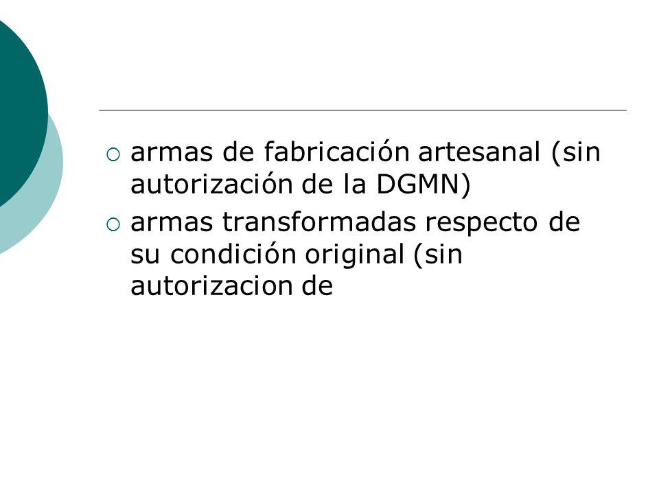 armas de fabricación artesanal (sin autorización de la DGMN) armas transformadas respecto de su condición original (sin autorizacion de
