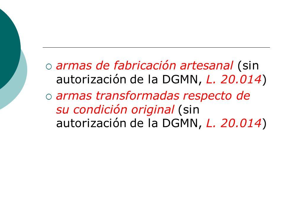 armas de fabricación artesanal (sin autorización de la DGMN, L. 20.014) armas transformadas respecto de su condición original (sin autorización de la
