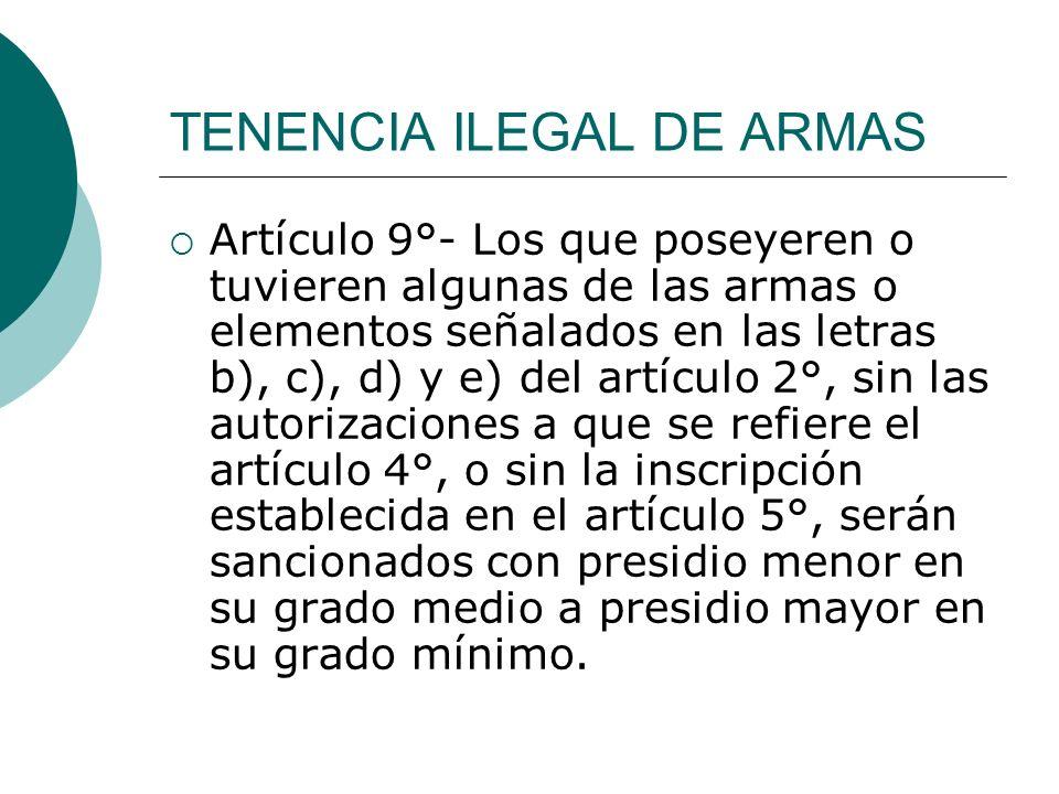 TENENCIA ILEGAL DE ARMAS Artículo 9°- Los que poseyeren o tuvieren algunas de las armas o elementos señalados en las letras b), c), d) y e) del artícu