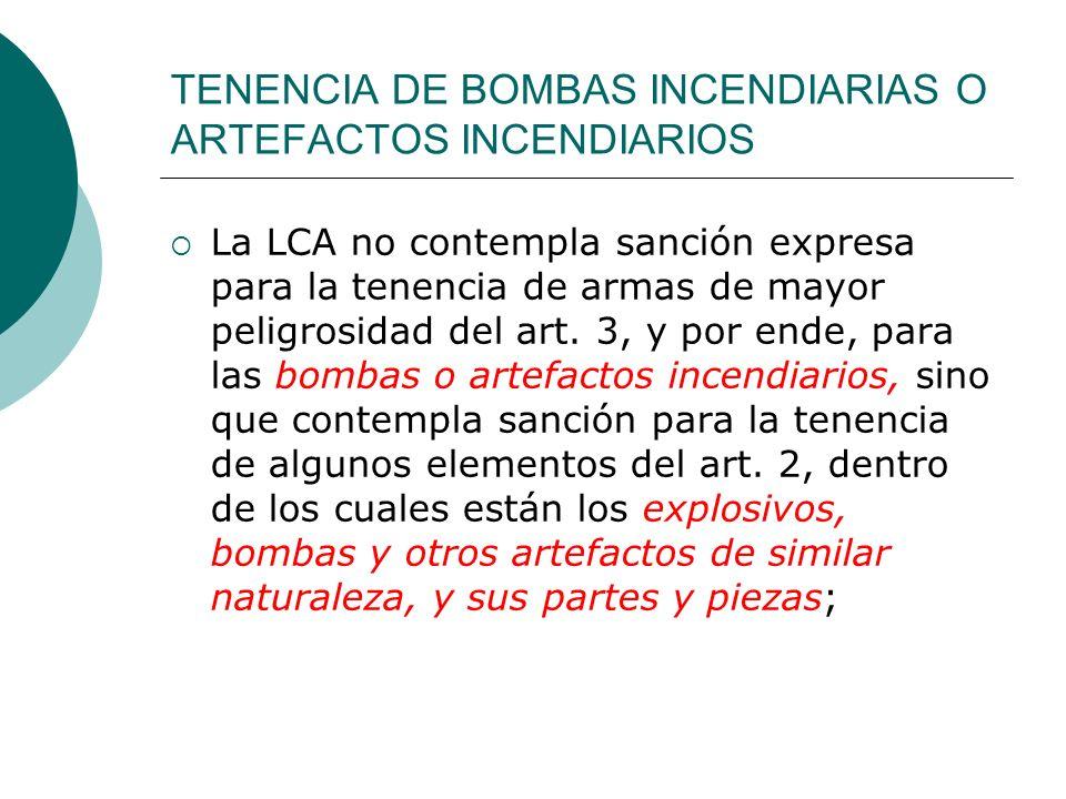 TENENCIA DE BOMBAS INCENDIARIAS O ARTEFACTOS INCENDIARIOS La LCA no contempla sanción expresa para la tenencia de armas de mayor peligrosidad del art.