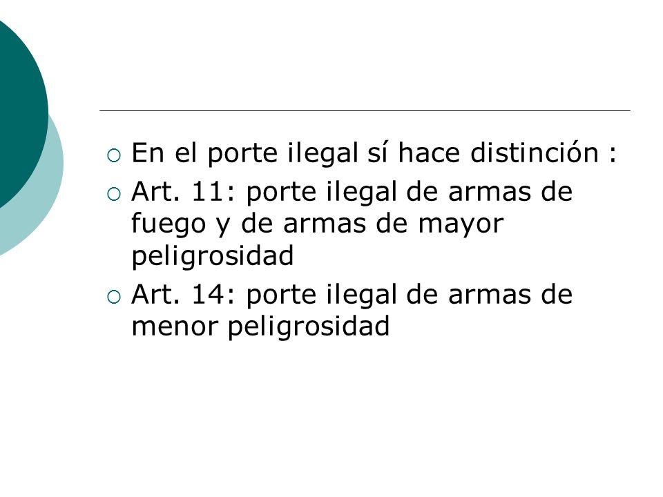 En el porte ilegal sí hace distinción : Art. 11: porte ilegal de armas de fuego y de armas de mayor peligrosidad Art. 14: porte ilegal de armas de men