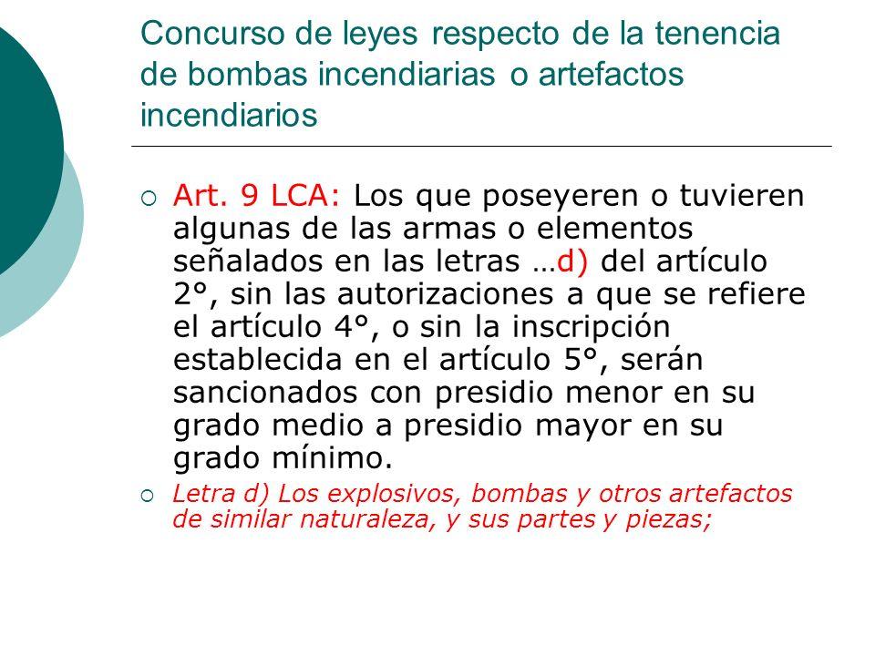 Concurso de leyes respecto de la tenencia de bombas incendiarias o artefactos incendiarios Art. 9 LCA: Los que poseyeren o tuvieren algunas de las arm