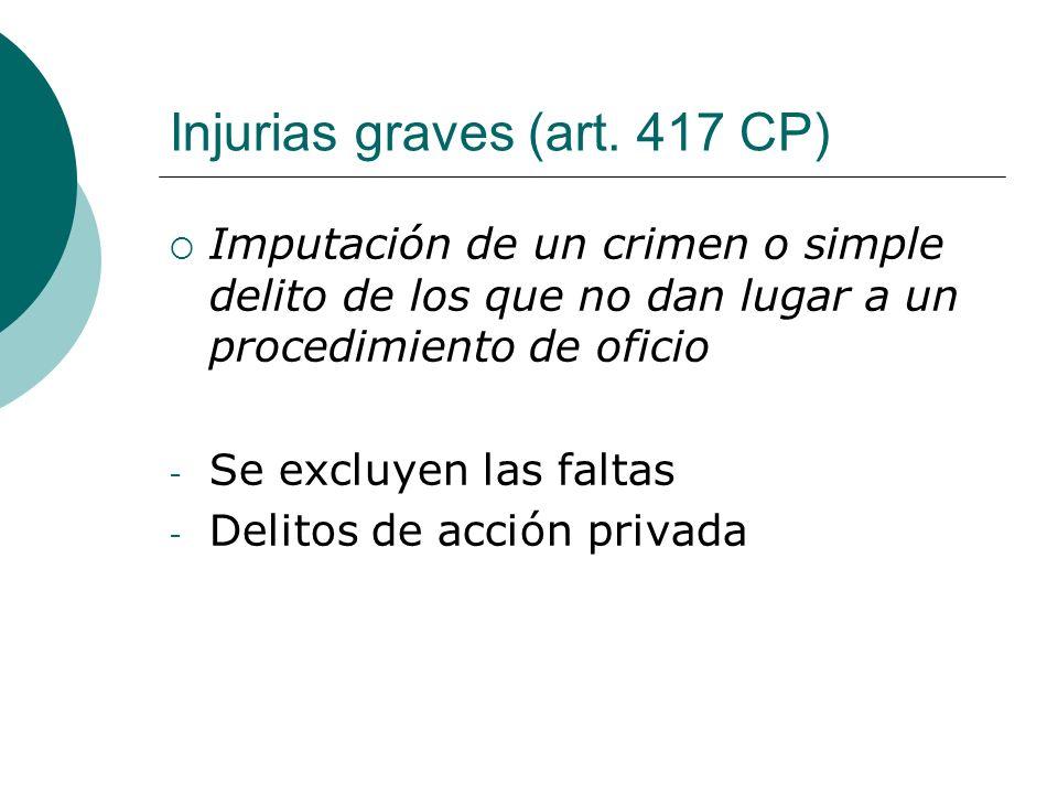 Injurias graves (art. 417 CP) Imputación de un crimen o simple delito de los que no dan lugar a un procedimiento de oficio - Se excluyen las faltas -