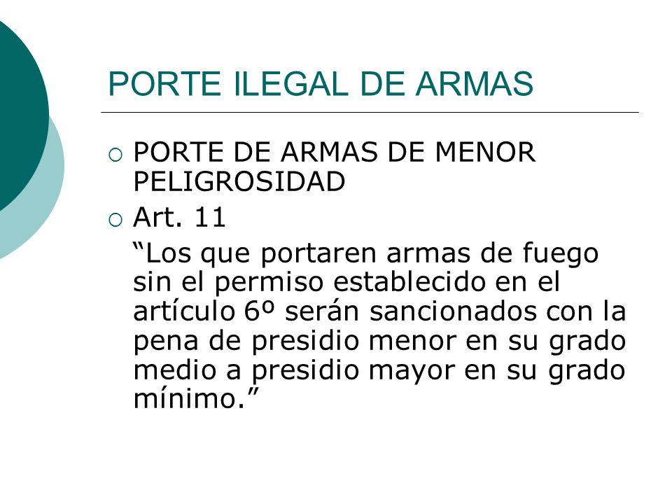 PORTE ILEGAL DE ARMAS PORTE DE ARMAS DE MENOR PELIGROSIDAD Art. 11 Los que portaren armas de fuego sin el permiso establecido en el artículo 6º serán