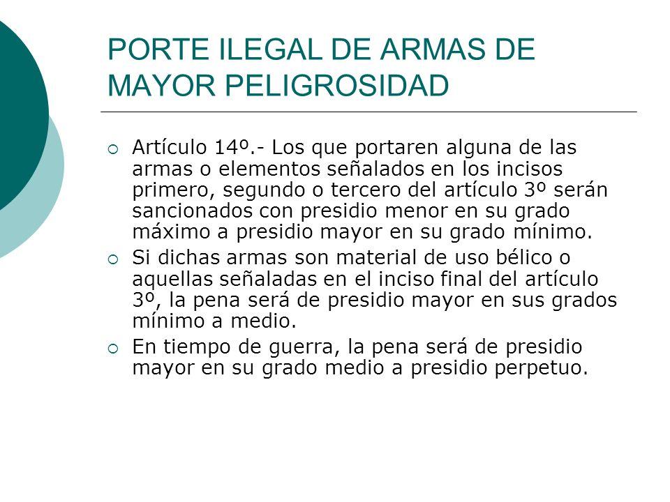 PORTE ILEGAL DE ARMAS DE MAYOR PELIGROSIDAD Artículo 14º.- Los que portaren alguna de las armas o elementos señalados en los incisos primero, segundo
