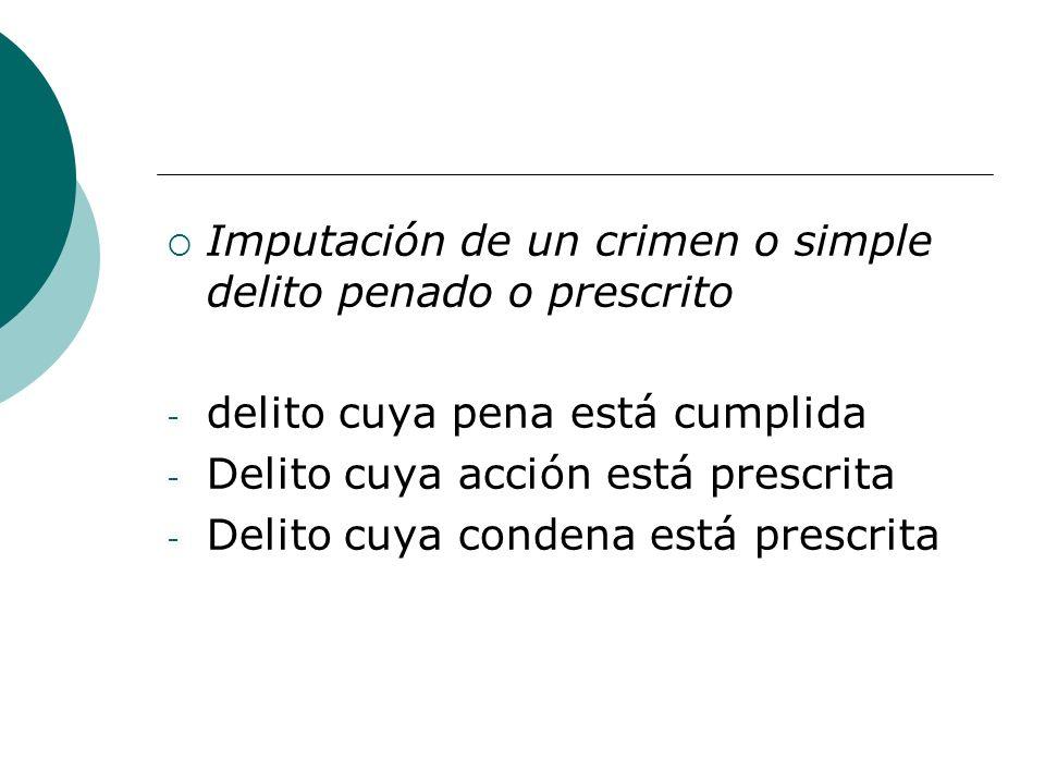 Imputación de un crimen o simple delito penado o prescrito - delito cuya pena está cumplida - Delito cuya acción está prescrita - Delito cuya condena
