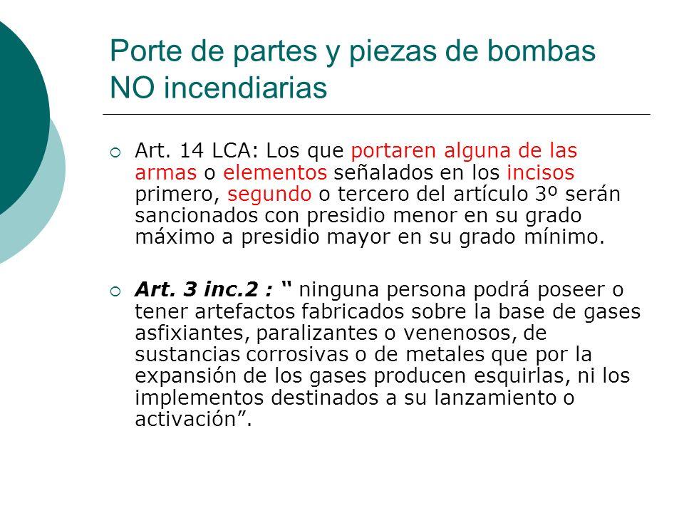 Porte de partes y piezas de bombas NO incendiarias Art. 14 LCA: Los que portaren alguna de las armas o elementos señalados en los incisos primero, seg