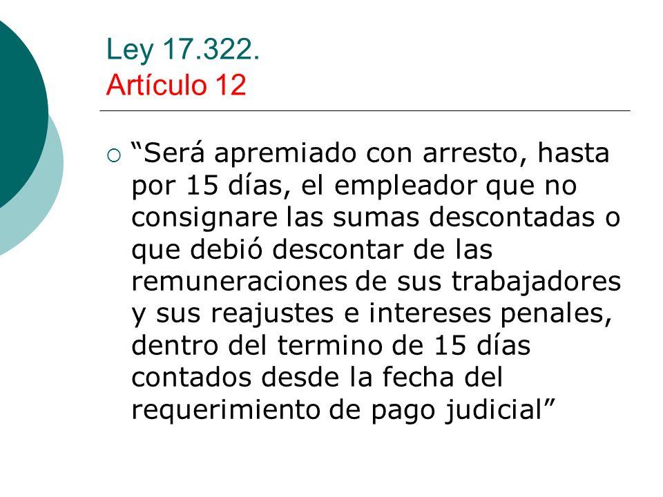 Ley 17.322. Artículo 12 Será apremiado con arresto, hasta por 15 días, el empleador que no consignare las sumas descontadas o que debió descontar de l