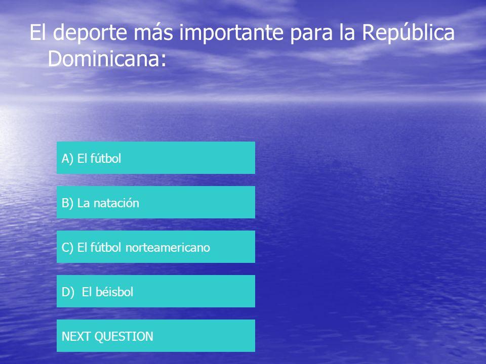 El deporte más importante para la República Dominicana: A) El fútbol B) La natación C) El fútbol norteamericano D) El béisbol NEXT QUESTION