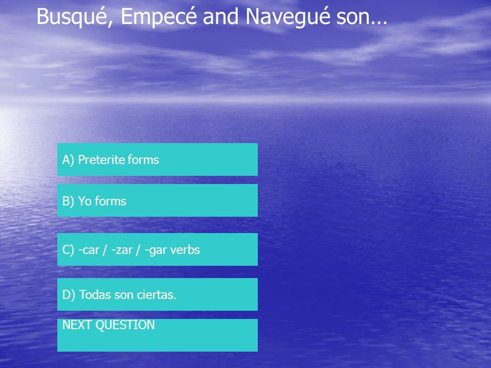 Busqué, Empecé and Navegué son… A) Preterite forms B) Yo forms C) -car / -zar / -gar verbs D) Todas son ciertas. NEXT QUESTION