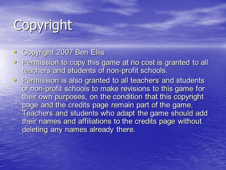 Copyright Copyright 2007 Ben Ellis Copyright 2007 Ben Ellis Permission to copy this game at no cost is granted to all teachers and students of non-profit schools.