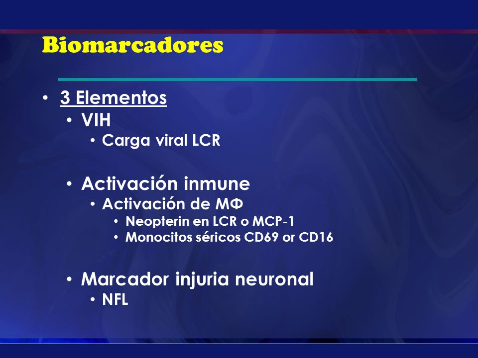 Biomarcadores 3 Elementos VIH Carga viral LCR Activación inmune Activación de MΦ Neopterin en LCR o MCP-1 Monocitos séricos CD69 or CD16 Marcador injuria neuronal NFL