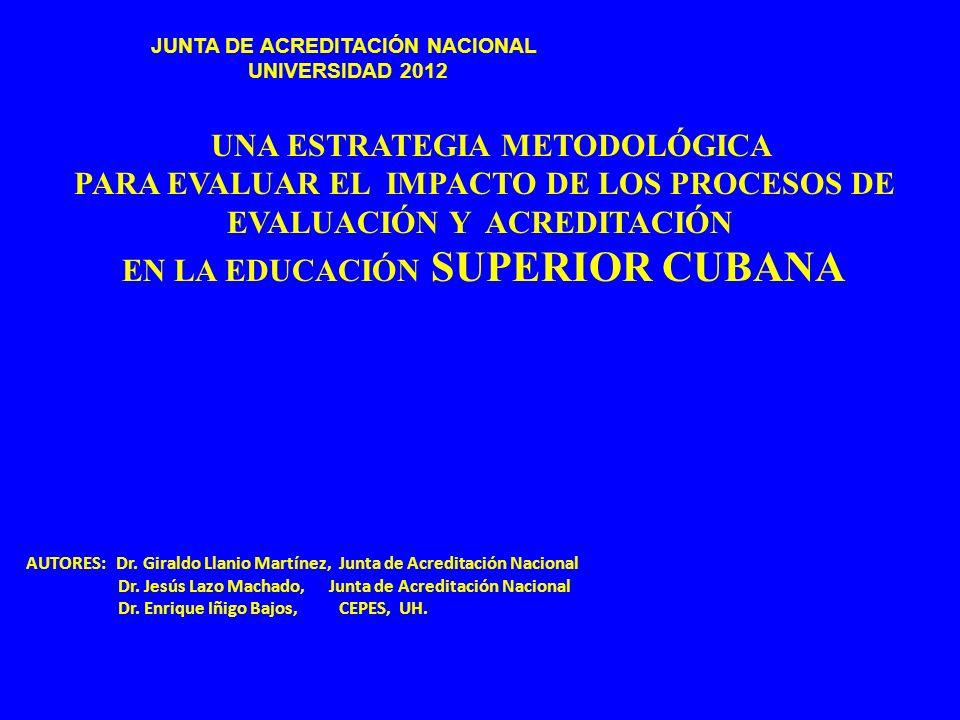 UNA ESTRATEGIA METODOLÓGICA PARA EVALUAR EL IMPACTO DE LOS PROCESOS DE EVALUACIÓN Y ACREDITACIÓN EN LA EDUCACIÓN SUPERIOR CUBANA JUNTA DE ACREDITACIÓN
