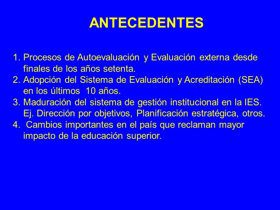 ANTECEDENTES 1.Procesos de Autoevaluación y Evaluación externa desde finales de los años setenta. 2.Adopción del Sistema de Evaluación y Acreditación