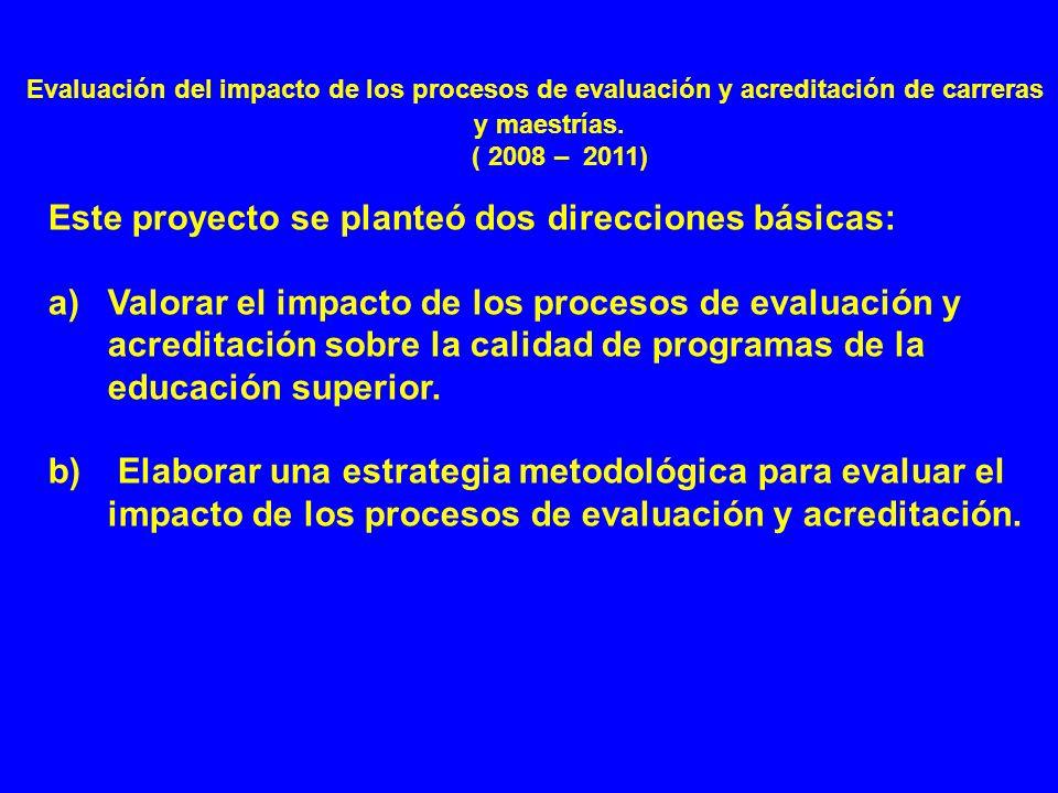 Evaluación del impacto de los procesos de evaluación y acreditación de carreras y maestrías. ( 2008 – 2011) Este proyecto se planteó dos direcciones b