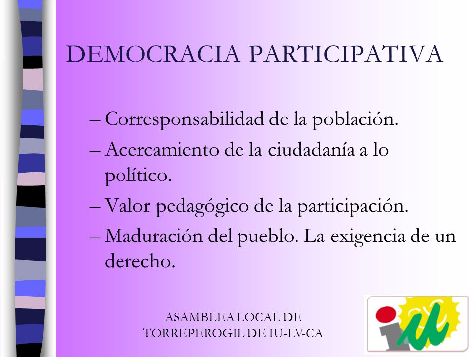DEMOCRACIA PARTICIPATIVA –Corresponsabilidad de la población. –Acercamiento de la ciudadanía a lo político. –Valor pedagógico de la participación. –Ma