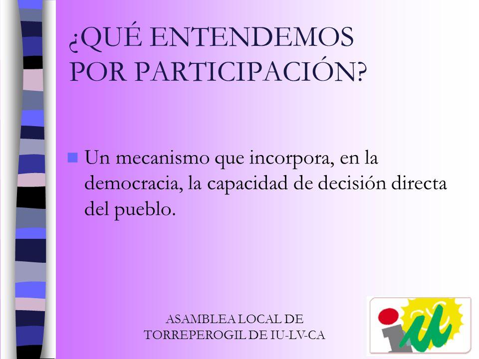 ¿QUÉ ENTENDEMOS POR PARTICIPACIÓN? Un mecanismo que incorpora, en la democracia, la capacidad de decisión directa del pueblo. ASAMBLEA LOCAL DE TORREP