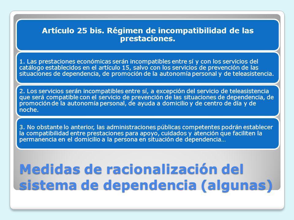 Medidas de racionalización del sistema de dependencia (algunas) Artículo 25 bis. Régimen de incompatibilidad de las prestaciones. 1. Las prestaciones