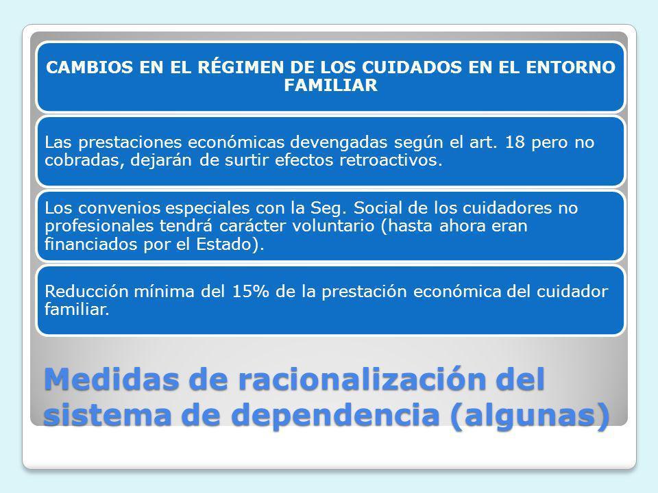 Medidas de racionalización del sistema de dependencia (algunas) CAMBIOS EN EL RÉGIMEN DE LOS CUIDADOS EN EL ENTORNO FAMILIAR Las prestaciones económic