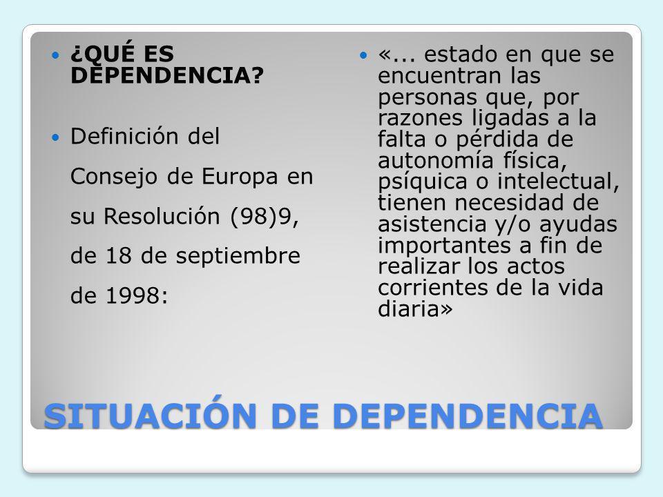 SITUACIÓN DE DEPENDENCIA ¿QUÉ ES DEPENDENCIA? Definición del Consejo de Europa en su Resolución (98)9, de 18 de septiembre de 1998: «... estado en que