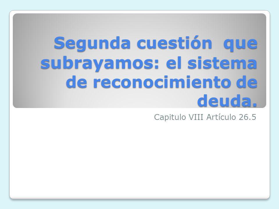 Segunda cuestión que subrayamos : el sistema de reconocimiento de deuda. Capitulo VIII Artículo 26.5