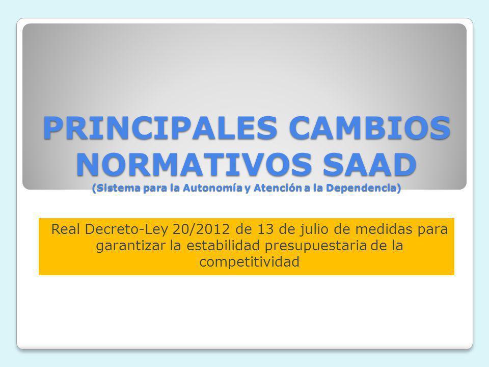 PRINCIPALES CAMBIOS NORMATIVOS SAAD (Sistema para la Autonomía y Atención a la Dependencia) Real Decreto-Ley 20/2012 de 13 de julio de medidas para ga