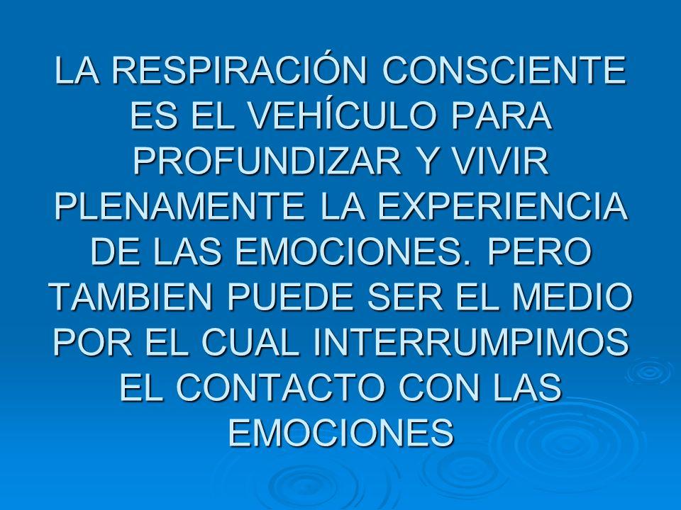 LA RESPIRACIÓN CONSCIENTE ES EL VEHÍCULO PARA PROFUNDIZAR Y VIVIR PLENAMENTE LA EXPERIENCIA DE LAS EMOCIONES. PERO TAMBIEN PUEDE SER EL MEDIO POR EL C