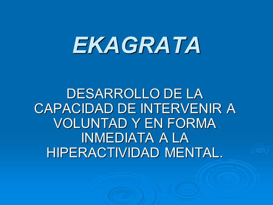EKAGRATA DESARROLLO DE LA CAPACIDAD DE INTERVENIR A VOLUNTAD Y EN FORMA INMEDIATA A LA HIPERACTIVIDAD MENTAL.