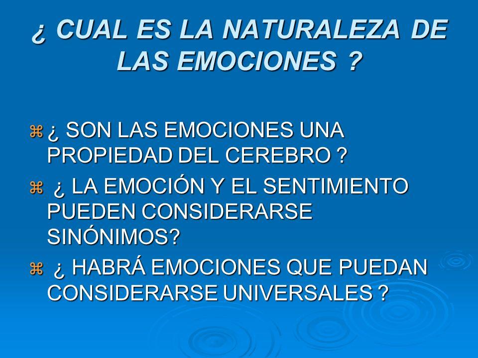 ¿ CUAL ES LA NATURALEZA DE LAS EMOCIONES ? ¿ SON LAS EMOCIONES UNA PROPIEDAD DEL CEREBRO ? ¿ SON LAS EMOCIONES UNA PROPIEDAD DEL CEREBRO ? ¿ LA EMOCIÓ