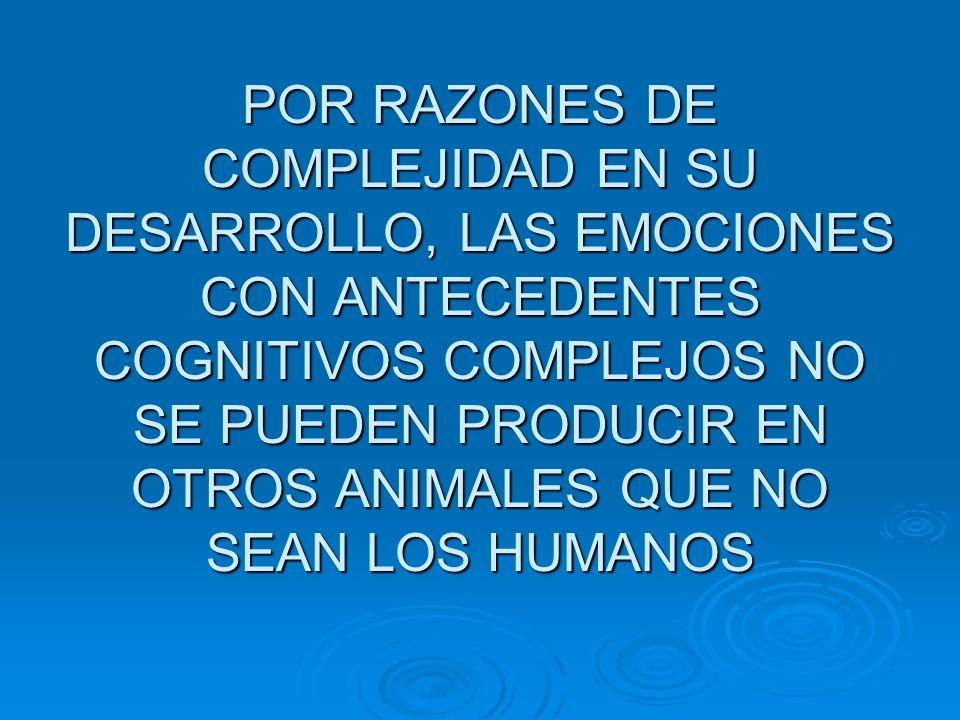 POR RAZONES DE COMPLEJIDAD EN SU DESARROLLO, LAS EMOCIONES CON ANTECEDENTES COGNITIVOS COMPLEJOS NO SE PUEDEN PRODUCIR EN OTROS ANIMALES QUE NO SEAN L