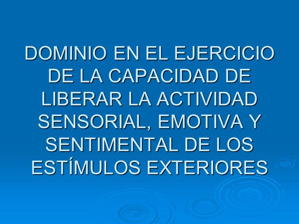 DOMINIO EN EL EJERCICIO DE LA CAPACIDAD DE LIBERAR LA ACTIVIDAD SENSORIAL, EMOTIVA Y SENTIMENTAL DE LOS ESTÍMULOS EXTERIORES